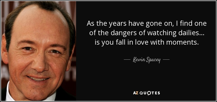 As the years have gone on, I find one of the dangers of watching dailies... is you fall in love with moments. - Kevin Spacey