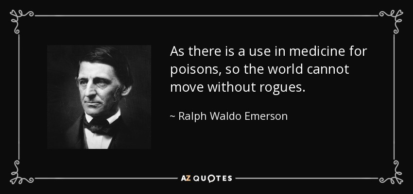 As there is a use in medicine for poisons, so the world cannot move without rogues. - Ralph Waldo Emerson
