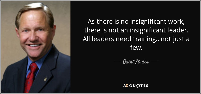 As there is no insignificant work, there is not an insignificant leader. All leaders need training...not just a few. - Quint Studer