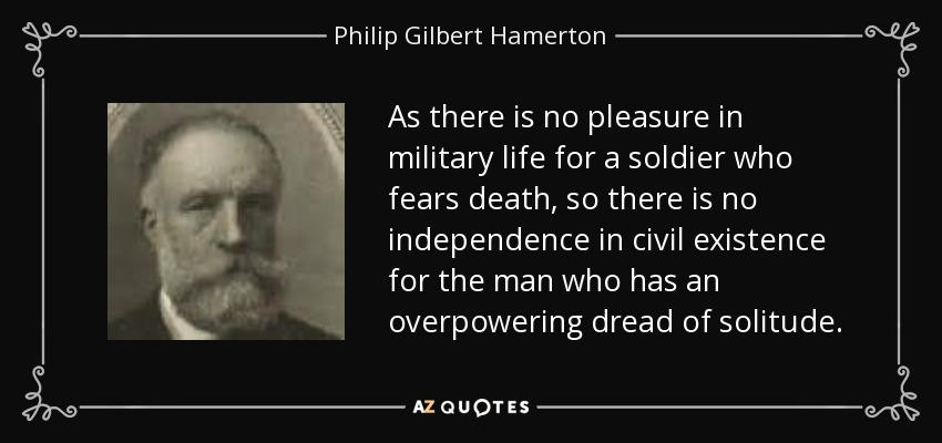 As there is no pleasure in military life for a soldier who fears death, so there is no independence in civil existence for the man who has an overpowering dread of solitude. - Philip Gilbert Hamerton