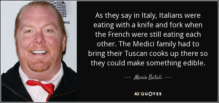 As they say in Italy, Italians were eating with a knife and fork when the French were still eating each other. The Medici family had to bring their Tuscan cooks up there so they could make something edible. - Mario Batali