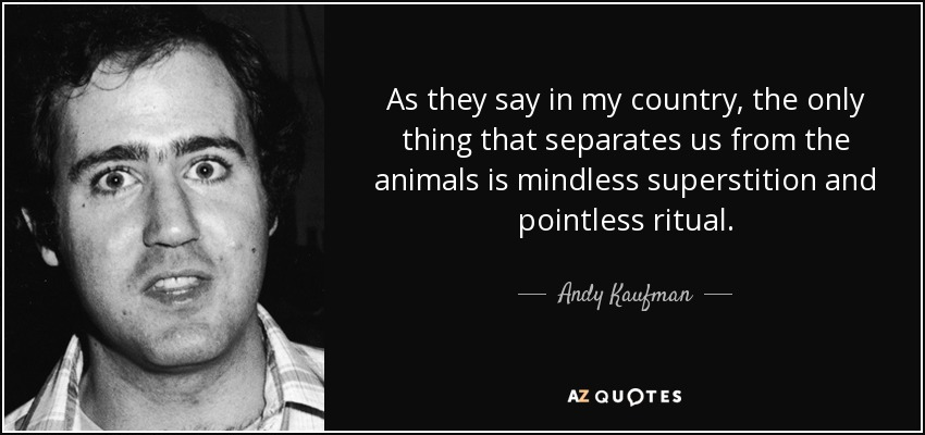 As they say in my country, the only thing that separates us from the animals is mindless superstition and pointless ritual. - Andy Kaufman