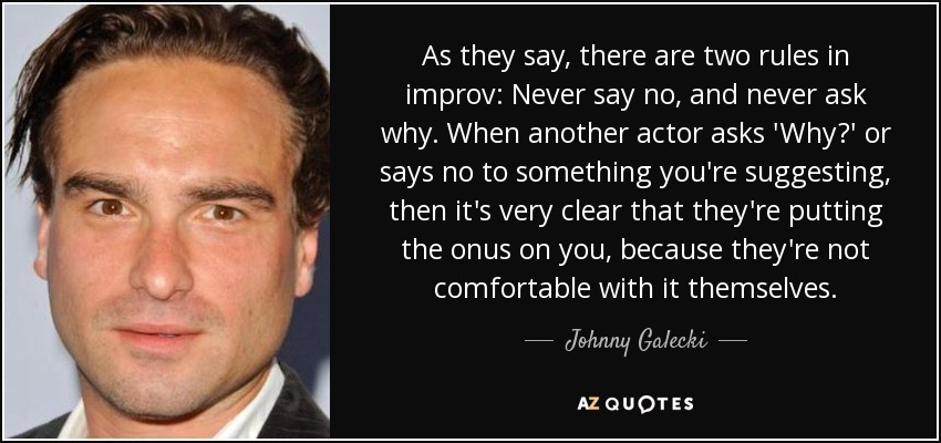 As they say, there are two rules in improv: Never say no, and never ask why. When another actor asks 'Why?' or says no to something you're suggesting, then it's very clear that they're putting the onus on you, because they're not comfortable with it themselves. - Johnny Galecki