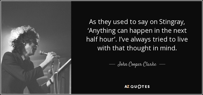 As they used to say on Stingray, 'Anything can happen in the next half hour'. I've always tried to live with that thought in mind. - John Cooper Clarke