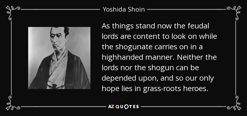 As things stand now the feudal lords are content to look on while the shogunate carries on in a highhanded manner. Neither the lords nor the shogun can be depended upon, and so our only hope lies in grass-roots heroes. - Yoshida Shoin