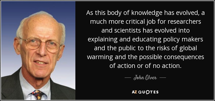 As this body of knowledge has evolved, a much more critical job for researchers and scientists has evolved into explaining and educating policy makers and the public to the risks of global warming and the possible consequences of action or of no action. - John Olver