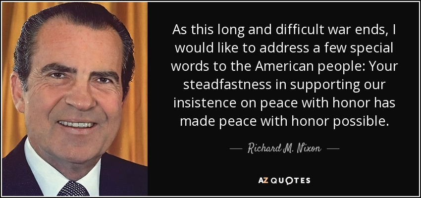 As this long and difficult war ends, I would like to address a few special words to the American people: Your steadfastness in supporting our insistence on peace with honor has made peace with honor possible. - Richard M. Nixon