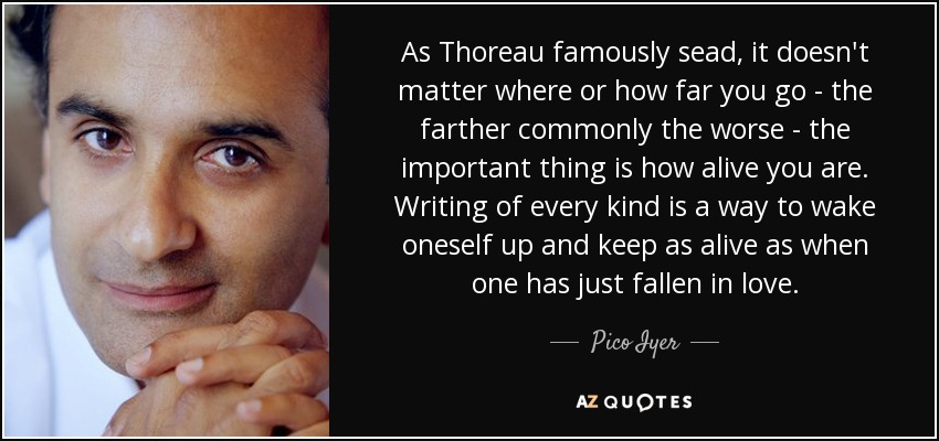 As Thoreau famously sead, it doesn't matter where or how far you go - the farther commonly the worse - the important thing is how alive you are. Writing of every kind is a way to wake oneself up and keep as alive as when one has just fallen in love. - Pico Iyer