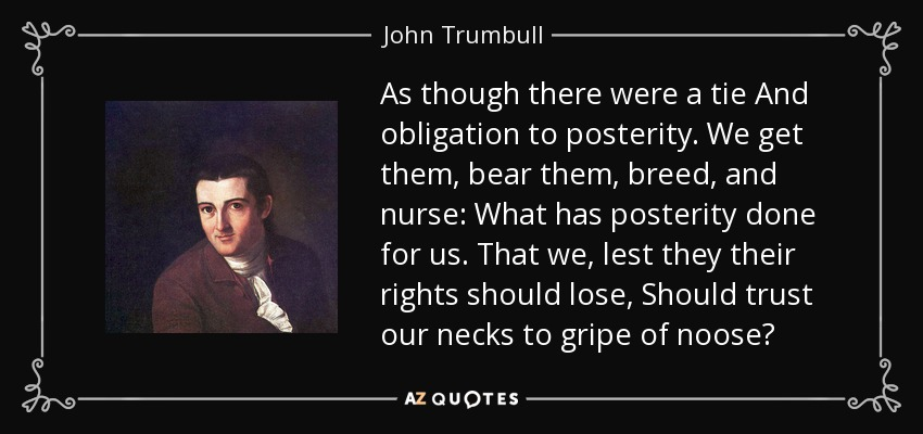 As though there were a tie And obligation to posterity. We get them, bear them, breed, and nurse: What has posterity done for us. That we, lest they their rights should lose, Should trust our necks to gripe of noose? - John Trumbull