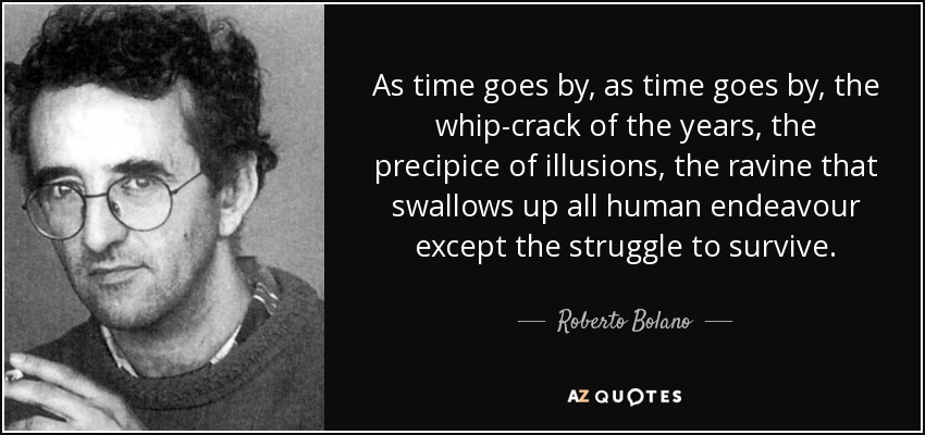 As time goes by, as time goes by, the whip-crack of the years, the precipice of illusions, the ravine that swallows up all human endeavour except the struggle to survive. - Roberto Bolano