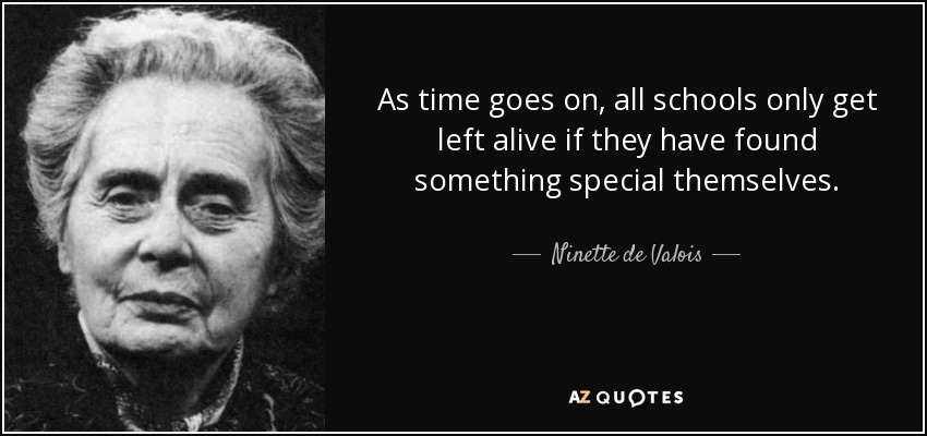 As time goes on, all schools only get left alive if they have found something special themselves. - Ninette de Valois
