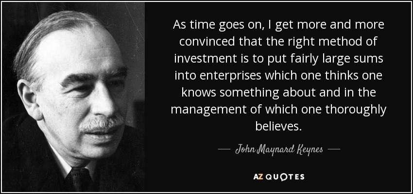 As time goes on, I get more and more convinced that the right method of investment is to put fairly large sums into enterprises which one thinks one knows something about and in the management of which one thoroughly believes. - John Maynard Keynes
