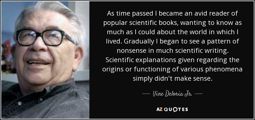 As time passed I became an avid reader of popular scientific books, wanting to know as much as I could about the world in which I lived. Gradually I began to see a pattern of nonsense in much scientific writing. Scientific explanations given regarding the origins or functioning of various phenomena simply didn't make sense. - Vine Deloria Jr.