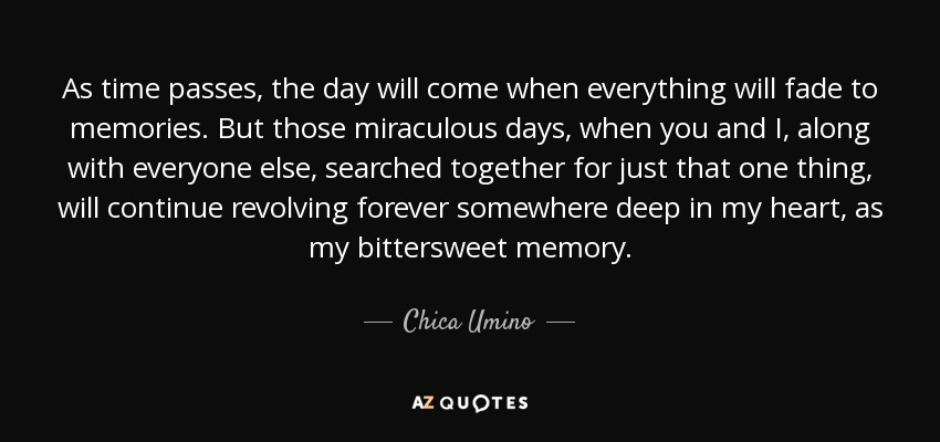 As time passes, the day will come when everything will fade to memories. But those miraculous days, when you and I, along with everyone else, searched together for just that one thing, will continue revolving forever somewhere deep in my heart, as my bittersweet memory. - Chica Umino