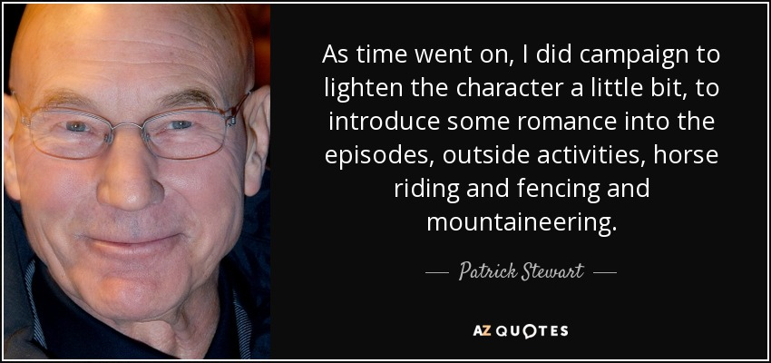 As time went on, I did campaign to lighten the character a little bit, to introduce some romance into the episodes, outside activities, horse riding and fencing and mountaineering. - Patrick Stewart