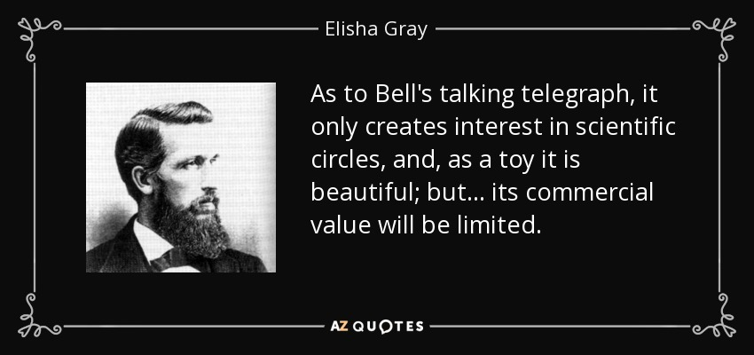 As to Bell's talking telegraph, it only creates interest in scientific circles, and, as a toy it is beautiful; but ... its commercial value will be limited. - Elisha Gray