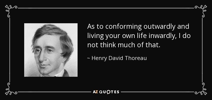 As to conforming outwardly and living your own life inwardly, I do not think much of that. - Henry David Thoreau
