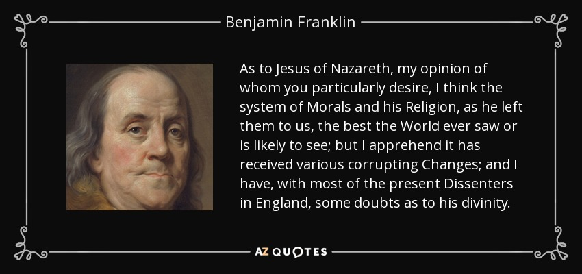 As to Jesus of Nazareth, my opinion of whom you particularly desire, I think the system of Morals and his Religion, as he left them to us, the best the World ever saw or is likely to see; but I apprehend it has received various corrupting Changes; and I have, with most of the present Dissenters in England, some doubts as to his divinity. - Benjamin Franklin
