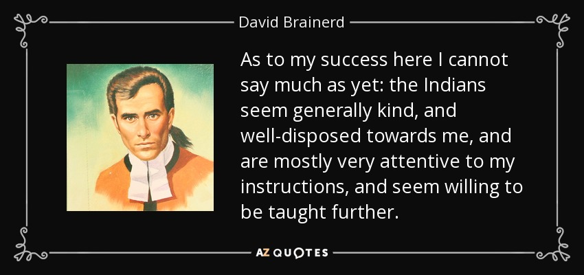 As to my success here I cannot say much as yet: the Indians seem generally kind, and well-disposed towards me, and are mostly very attentive to my instructions, and seem willing to be taught further. - David Brainerd