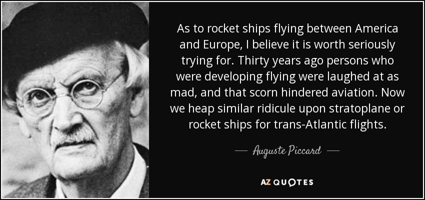 As to rocket ships flying between America and Europe, I believe it is worth seriously trying for. Thirty years ago persons who were developing flying were laughed at as mad, and that scorn hindered aviation. Now we heap similar ridicule upon stratoplane or rocket ships for trans-Atlantic flights. - Auguste Piccard