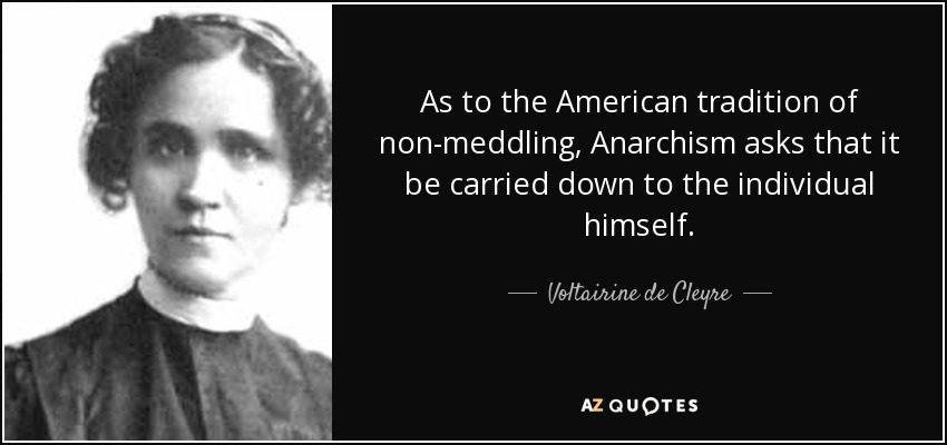 As to the American tradition of non-meddling, Anarchism asks that it be carried down to the individual himself. - Voltairine de Cleyre
