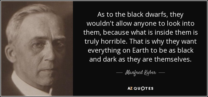 As to the black dwarfs, they wouldn't allow anyone to look into them, because what is inside them is truly horrible. That is why they want everything on Earth to be as black and dark as they are themselves. - Manfred Kyber