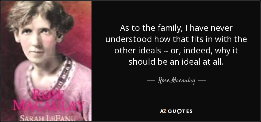 As to the family, I have never understood how that fits in with the other ideals -- or, indeed, why it should be an ideal at all. - Rose Macaulay
