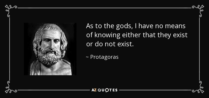 As to the gods, I have no means of knowing either that they exist or do not exist. - Protagoras
