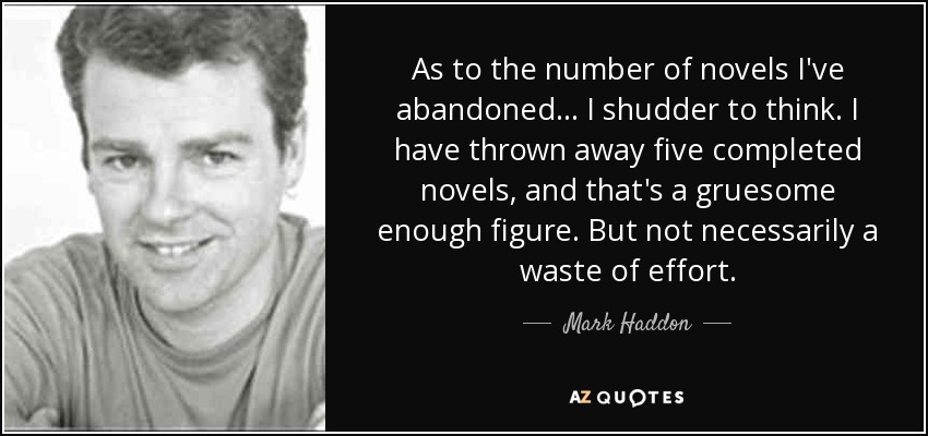 As to the number of novels I've abandoned... I shudder to think. I have thrown away five completed novels, and that's a gruesome enough figure. But not necessarily a waste of effort. - Mark Haddon