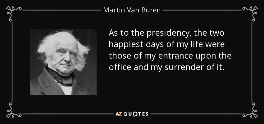 As to the presidency, the two happiest days of my life were those of my entrance upon the office and my surrender of it. - Martin Van Buren