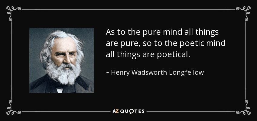 As to the pure mind all things are pure, so to the poetic mind all things are poetical. - Henry Wadsworth Longfellow