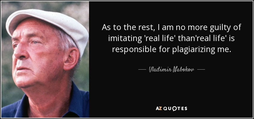 As to the rest, I am no more guilty of imitating 'real life' than'real life' is responsible for plagiarizing me. - Vladimir Nabokov