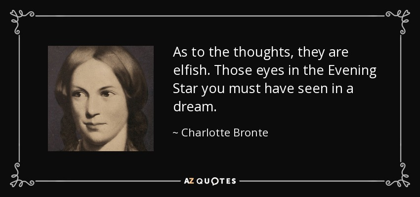 As to the thoughts, they are elfish. Those eyes in the Evening Star you must have seen in a dream. - Charlotte Bronte