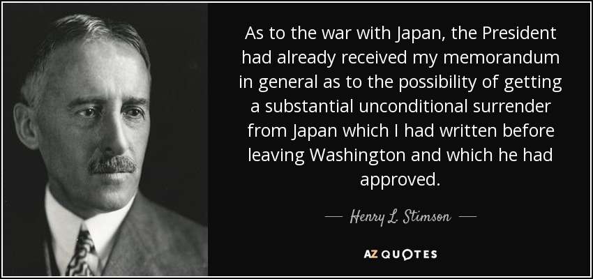 As to the war with Japan, the President had already received my memorandum in general as to the possibility of getting a substantial unconditional surrender from Japan which I had written before leaving Washington and which he had approved. - Henry L. Stimson