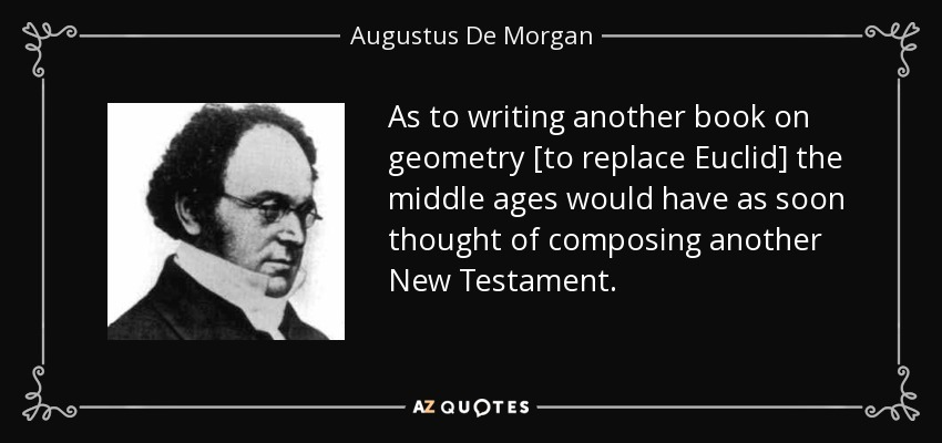 As to writing another book on geometry [to replace Euclid] the middle ages would have as soon thought of composing another New Testament. - Augustus De Morgan