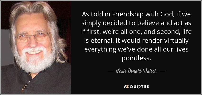 As told in Friendship with God, if we simply decided to believe and act as if first, we're all one, and second, life is eternal, it would render virtually everything we've done all our lives pointless. - Neale Donald Walsch