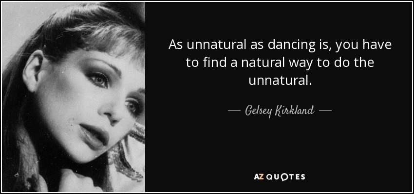As unnatural as dancing is, you have to find a natural way to do the unnatural. - Gelsey Kirkland