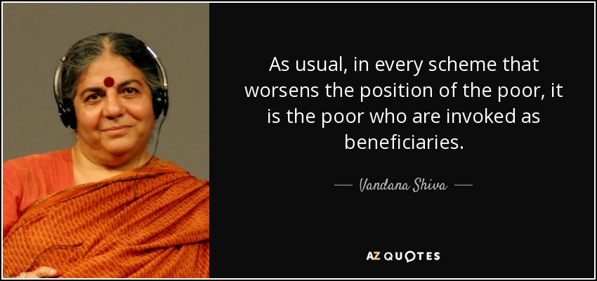 As usual, in every scheme that worsens the position of the poor, it is the poor who are invoked as beneficiaries. - Vandana Shiva