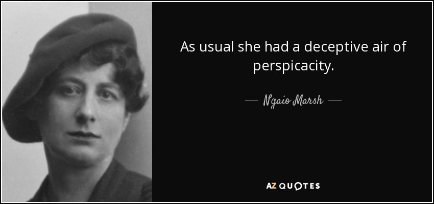 As usual she had a deceptive air of perspicacity. - Ngaio Marsh