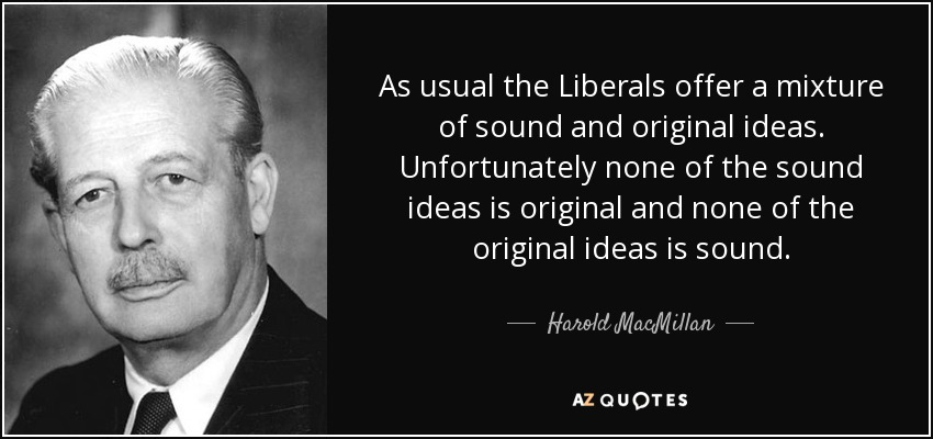 As usual the Liberals offer a mixture of sound and original ideas. Unfortunately none of the sound ideas is original and none of the original ideas is sound. - Harold MacMillan