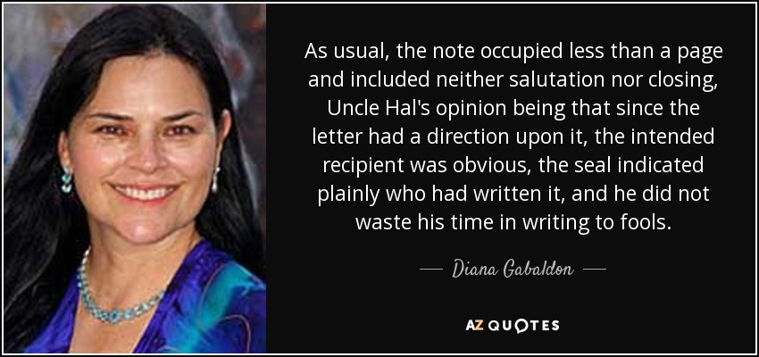 As usual, the note occupied less than a page and included neither salutation nor closing, Uncle Hal's opinion being that since the letter had a direction upon it, the intended recipient was obvious, the seal indicated plainly who had written it, and he did not waste his time in writing to fools. - Diana Gabaldon