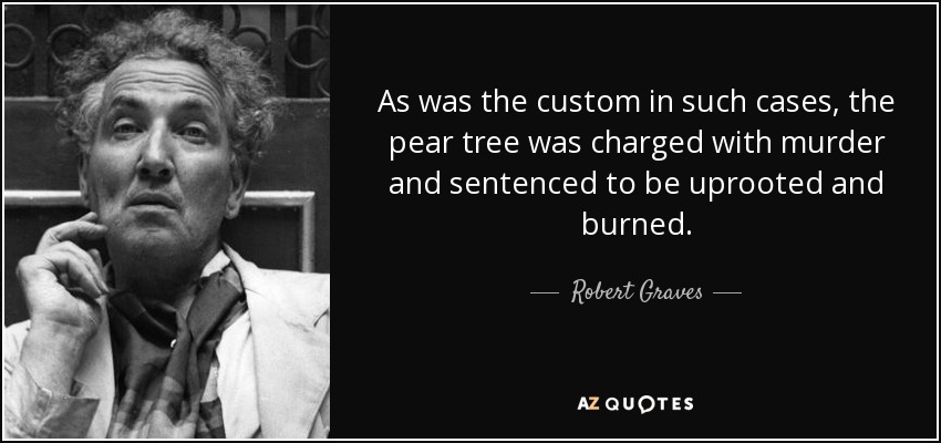 As was the custom in such cases, the pear tree was charged with murder and sentenced to be uprooted and burned. - Robert Graves