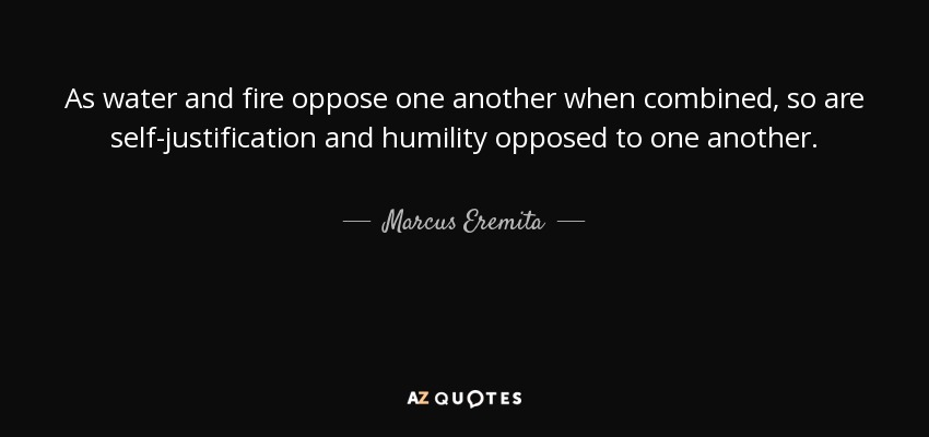 As water and fire oppose one another when combined, so are self-justification and humility opposed to one another. - Marcus Eremita