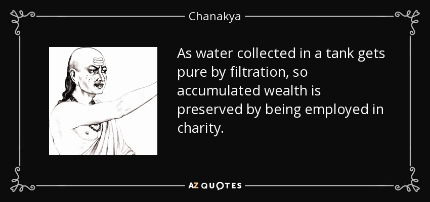 As water collected in a tank gets pure by filtration, so accumulated wealth is preserved by being employed in charity. - Chanakya