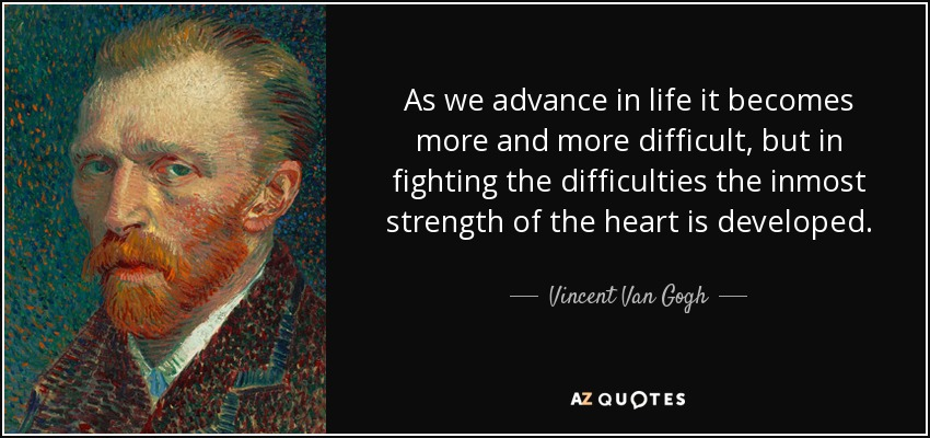 As we advance in life it becomes more and more difficult, but in fighting the difficulties the inmost strength of the heart is developed. - Vincent Van Gogh