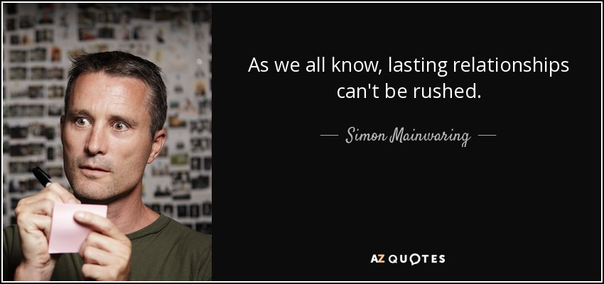 As we all know, lasting relationships can't be rushed. - Simon Mainwaring