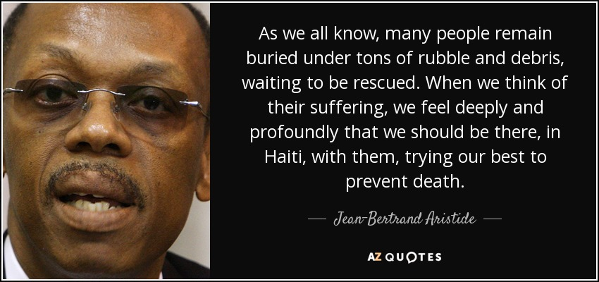 As we all know, many people remain buried under tons of rubble and debris, waiting to be rescued. When we think of their suffering, we feel deeply and profoundly that we should be there, in Haiti, with them, trying our best to prevent death. - Jean-Bertrand Aristide