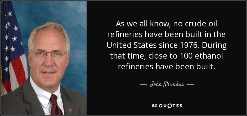 As we all know, no crude oil refineries have been built in the United States since 1976. During that time, close to 100 ethanol refineries have been built. - John Shimkus
