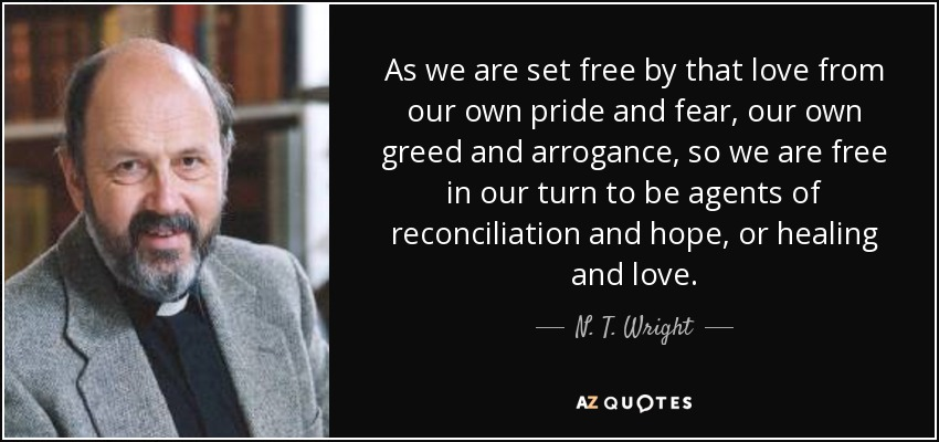 As we are set free by that love from our own pride and fear, our own greed and arrogance, so we are free in our turn to be agents of reconciliation and hope, or healing and love. - N. T. Wright