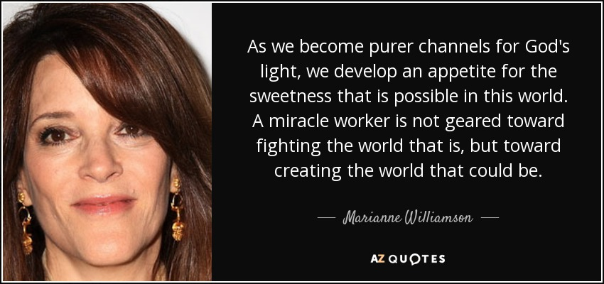 As we become purer channels for God's light, we develop an appetite for the sweetness that is possible in this world. A miracle worker is not geared toward fighting the world that is, but toward creating the world that could be. - Marianne Williamson